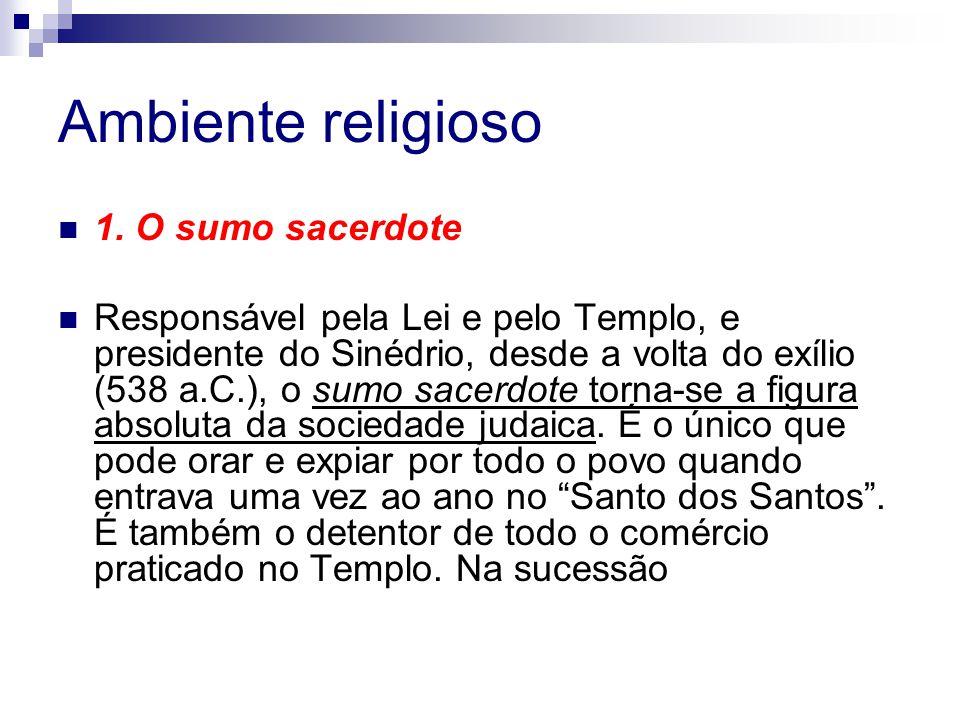 Ambiente religioso 1. O sumo sacerdote Responsável pela Lei e pelo Templo, e presidente do Sinédrio, desde a volta do exílio (538 a.C.), o sumo sacerd
