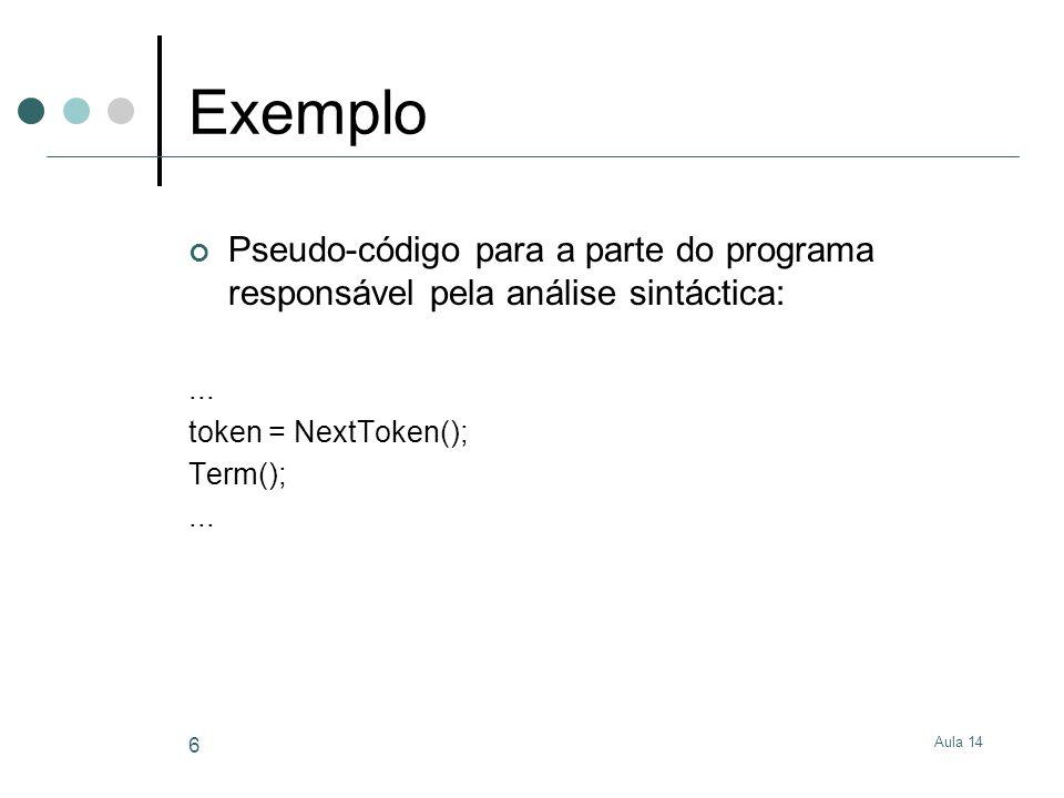 Aula 14 6 Exemplo Pseudo-código para a parte do programa responsável pela análise sintáctica:... token = NextToken(); Term();...