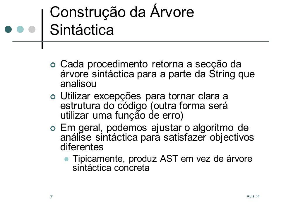 Aula 14 7 Construção da Árvore Sintáctica Cada procedimento retorna a secção da árvore sintáctica para a parte da String que analisou Utilizar excepções para tornar clara a estrutura do código (outra forma será utilizar uma função de erro) Em geral, podemos ajustar o algoritmo de análise sintáctica para satisfazer objectivos diferentes Tipicamente, produz AST em vez de árvore sintáctica concreta