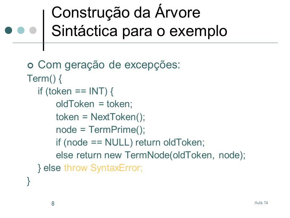 Aula 14 8 Construção da Árvore Sintáctica para o exemplo Com geração de excepções: Term() { if (token == INT) { oldToken = token; token = NextToken(); node = TermPrime(); if (node == NULL) return oldToken; else return new TermNode(oldToken, node); } else throw SyntaxError; }