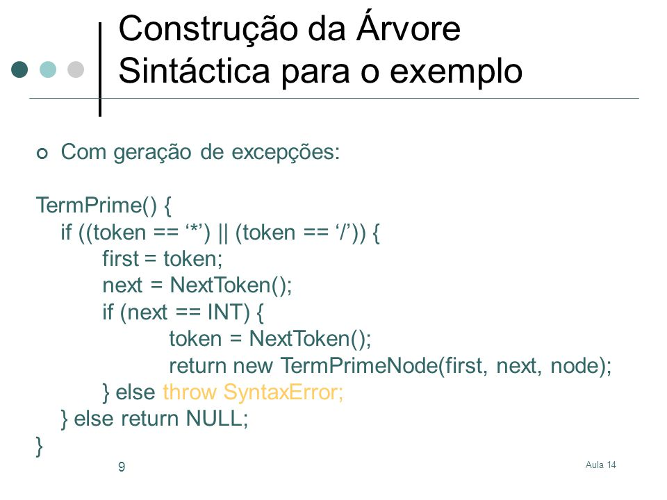 Aula 14 10 Construção da Árvore Sintáctica para o exemplo Sem geração de excepções Term() { if (token == INT) { oldToken = token; token = NextToken(); node = TermPrime(); if (node == NULL) return oldToken; else return new TermNode(oldToken, node); } else error(); } TermPrime() { if ((token == '*') || (token == '/')) { first = token; next = NextToken(); if (next == INT) { token = NextToken(); return new TermPrimeNode(first, next, TermPrime()); } else error(); } else return NULL; }