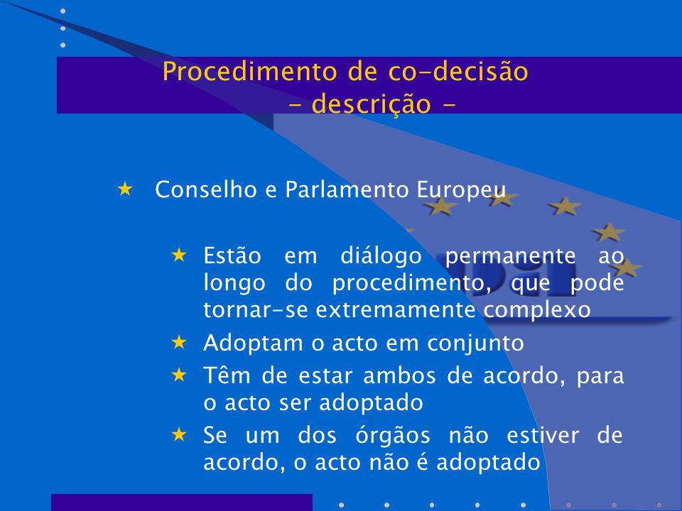  Conselho e Parlamento Europeu  Estão em diálogo permanente ao longo do procedimento, que pode tornar-se extremamente complexo  Adoptam o acto em conjunto  Têm de estar ambos de acordo, para o acto ser adoptado  Se um dos órgãos não estiver de acordo, o acto não é adoptado Procedimento de co-decisão - descrição -