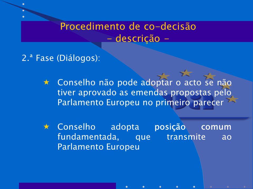 2.ª Fase (Diálogos):  Conselho não pode adoptar o acto se não tiver aprovado as emendas propostas pelo Parlamento Europeu no primeiro parecer  Conselho adopta posição comum fundamentada, que transmite ao Parlamento Europeu Procedimento de co-decisão - descrição -