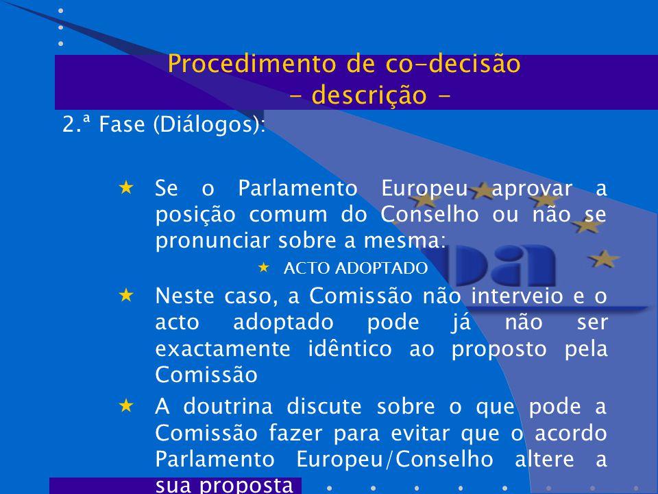 2.ª Fase (Diálogos):  Se o Parlamento Europeu aprovar a posição comum do Conselho ou não se pronunciar sobre a mesma:  ACTO ADOPTADO  Neste caso, a Comissão não interveio e o acto adoptado pode já não ser exactamente idêntico ao proposto pela Comissão  A doutrina discute sobre o que pode a Comissão fazer para evitar que o acordo Parlamento Europeu/Conselho altere a sua proposta Procedimento de co-decisão - descrição -