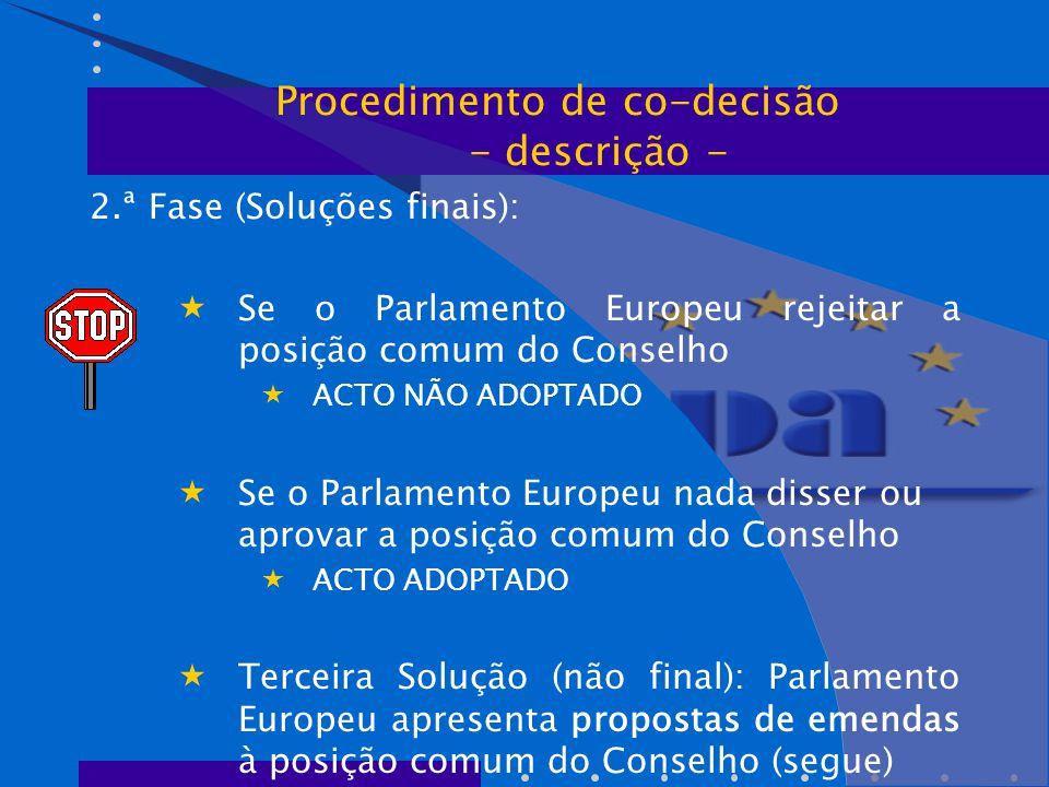 2.ª Fase (Soluções finais):  Se o Parlamento Europeu rejeitar a posição comum do Conselho  ACTO NÃO ADOPTADO  Se o Parlamento Europeu nada disser ou aprovar a posição comum do Conselho  ACTO ADOPTADO  Terceira Solução (não final): Parlamento Europeu apresenta propostas de emendas à posição comum do Conselho (segue) Procedimento de co-decisão - descrição -