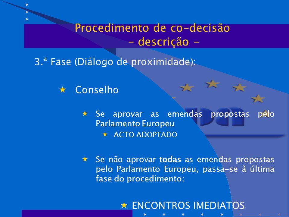 3.ª Fase (Diálogo de proximidade):  Conselho  Se aprovar as emendas propostas pelo Parlamento Europeu  ACTO ADOPTADO  Se não aprovar todas as emendas propostas pelo Parlamento Europeu, passa-se à última fase do procedimento:  ENCONTROS IMEDIATOS Procedimento de co-decisão - descrição -