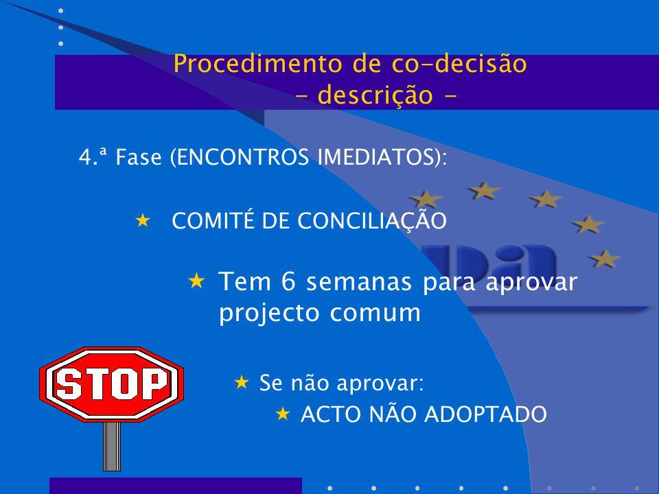 4.ª Fase (ENCONTROS IMEDIATOS):  COMITÉ DE CONCILIAÇÃO  Tem 6 semanas para aprovar projecto comum  Se não aprovar:  ACTO NÃO ADOPTADO Procedimento de co-decisão - descrição -