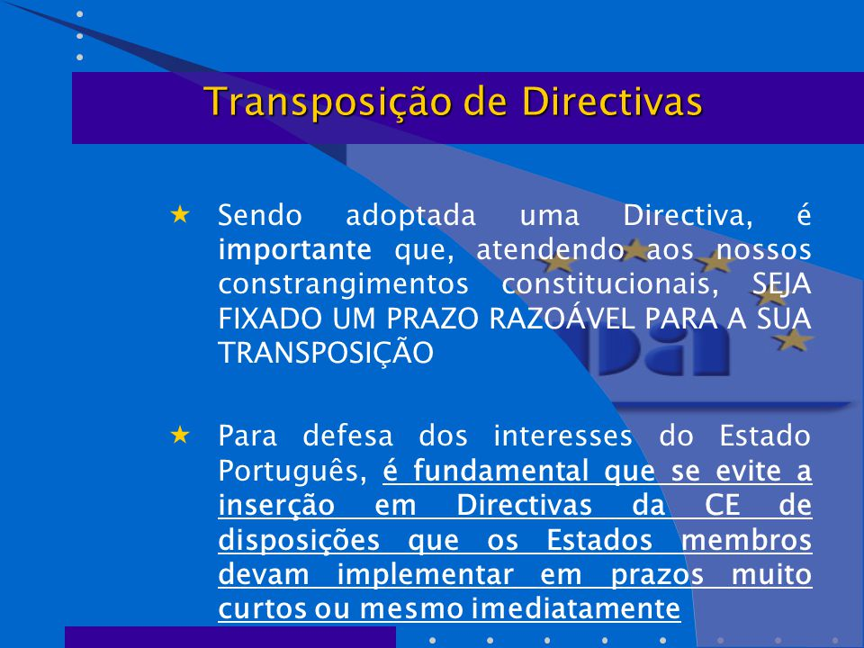  Sendo adoptada uma Directiva, é importante que, atendendo aos nossos constrangimentos constitucionais, SEJA FIXADO UM PRAZO RAZOÁVEL PARA A SUA TRANSPOSIÇÃO  Para defesa dos interesses do Estado Português, é fundamental que se evite a inserção em Directivas da CE de disposições que os Estados membros devam implementar em prazos muito curtos ou mesmo imediatamente Transposição de Directivas