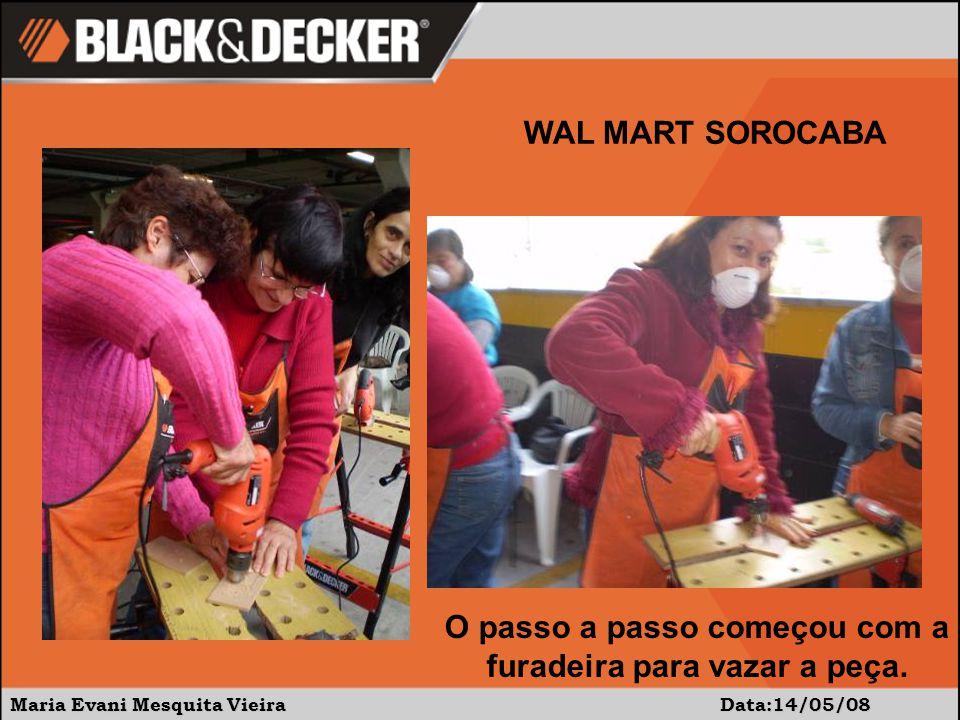 Maria Evani Mesquita Vieira Data:14/05/08 WAL MART SOROCABA O passo a passo começou com a furadeira para vazar a peça.