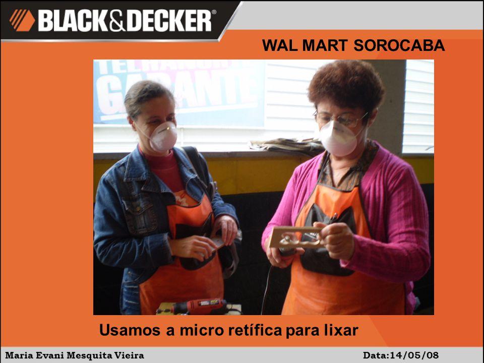 Maria Evani Mesquita Vieira Data:14/05/08 WAL MART SOROCABA Usamos a micro retífica para lixar