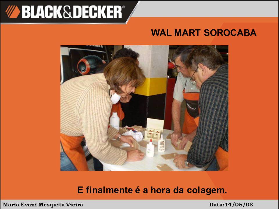 Maria Evani Mesquita Vieira Data:14/05/08 WAL MART SOROCABA E finalmente é a hora da colagem.