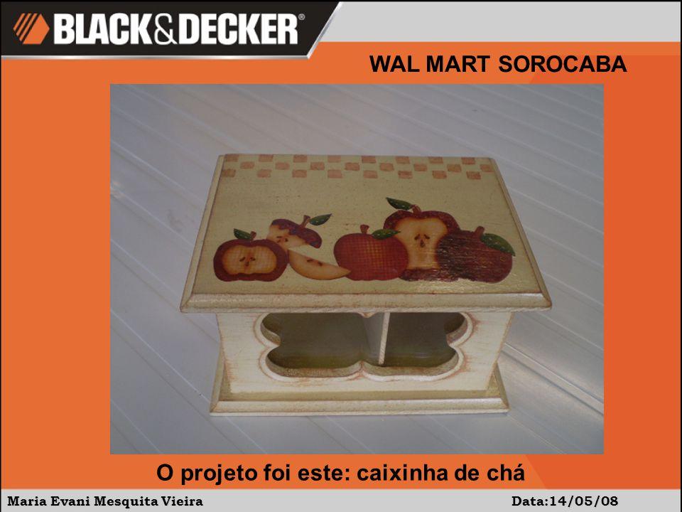 Maria Evani Mesquita Vieira Data:14/05/08 WAL MART SOROCABA O projeto foi este: caixinha de chá