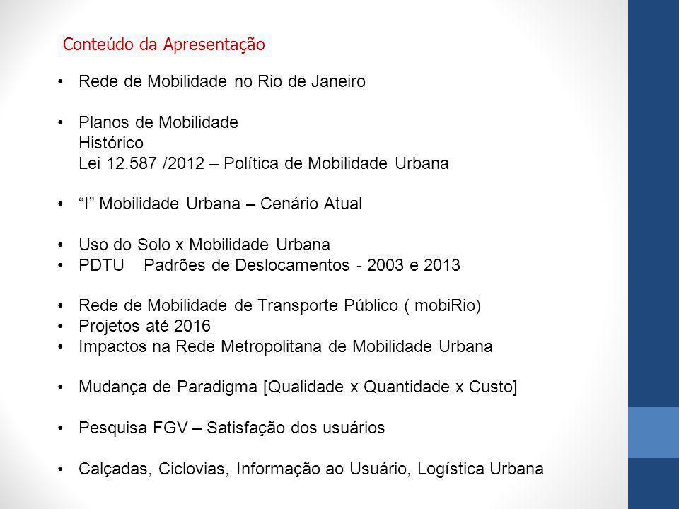 Rede de Mobilidade no Rio de Janeiro Planos de Mobilidade Histórico Lei 12.587 /2012 – Política de Mobilidade Urbana I Mobilidade Urbana – Cenário Atual Uso do Solo x Mobilidade Urbana PDTU Padrões de Deslocamentos - 2003 e 2013 Rede de Mobilidade de Transporte Público ( mobiRio) Projetos até 2016 Impactos na Rede Metropolitana de Mobilidade Urbana Mudança de Paradigma [Qualidade x Quantidade x Custo] Pesquisa FGV – Satisfação dos usuários Calçadas, Ciclovias, Informação ao Usuário, Logística Urbana Conteúdo da Apresentação