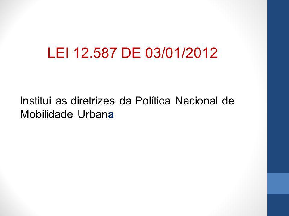 Institui as diretrizes da Política Nacional de Mobilidade Urbana LEI 12.587 DE 03/01/2012