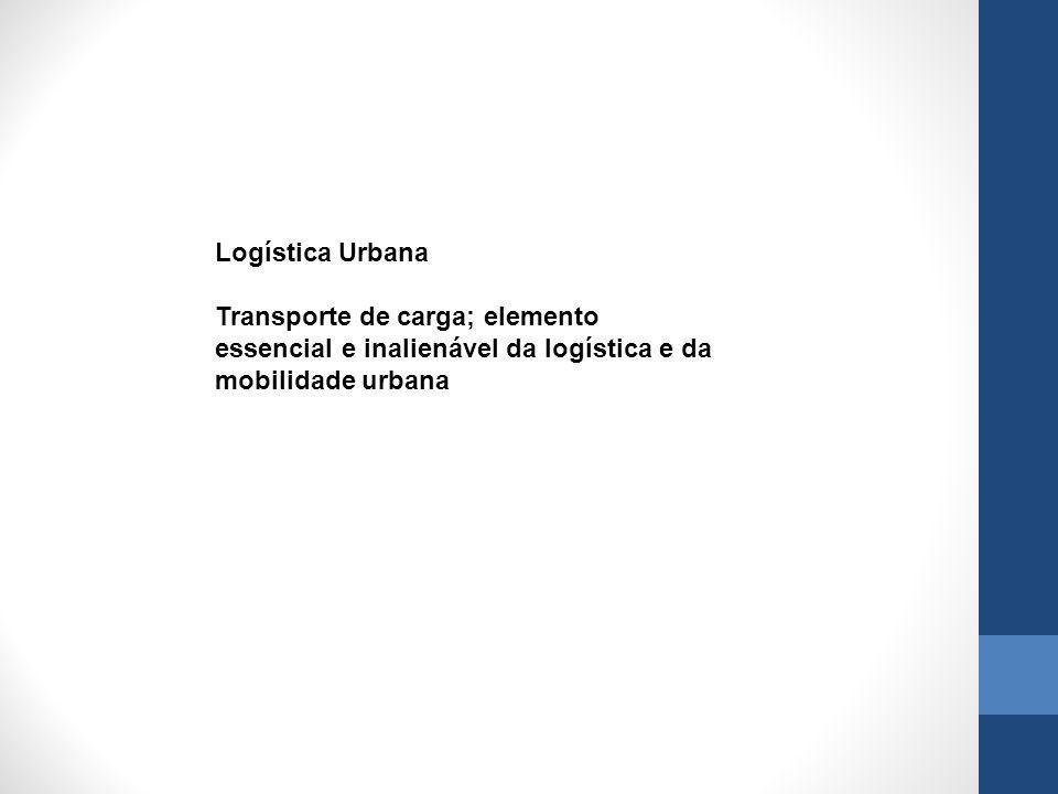 Logística Urbana Transporte de carga; elemento essencial e inalienável da logística e da mobilidade urbana