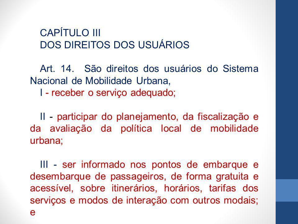 CAPÍTULO III DOS DIREITOS DOS USUÁRIOS Art. 14. São direitos dos usuários do Sistema Nacional de Mobilidade Urbana, I - receber o serviço adequado; II
