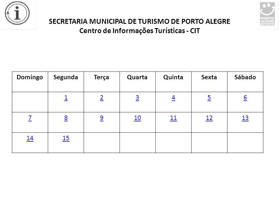 SECRETARIA MUNICIPAL DE TURISMO DE PORTO ALEGRE Centro de Informações Turísticas - CIT DomingoSegundaTerçaQuartaQuintaSextaSábado 123456 78910111213 1415
