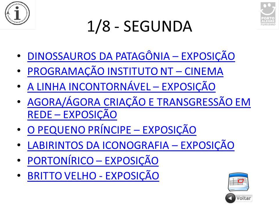 1/8 - SEGUNDA DINOSSAUROS DA PATAGÔNIA – EXPOSIÇÃO PROGRAMAÇÃO INSTITUTO NT – CINEMA A LINHA INCONTORNÁVEL – EXPOSIÇÃO AGORA/ÁGORA CRIAÇÃO E TRANSGRESSÃO EM REDE – EXPOSIÇÃO AGORA/ÁGORA CRIAÇÃO E TRANSGRESSÃO EM REDE – EXPOSIÇÃO O PEQUENO PRÍNCIPE – EXPOSIÇÃO LABIRINTOS DA ICONOGRAFIA – EXPOSIÇÃO PORTONÍRICO – EXPOSIÇÃO BRITTO VELHO - EXPOSIÇÃO