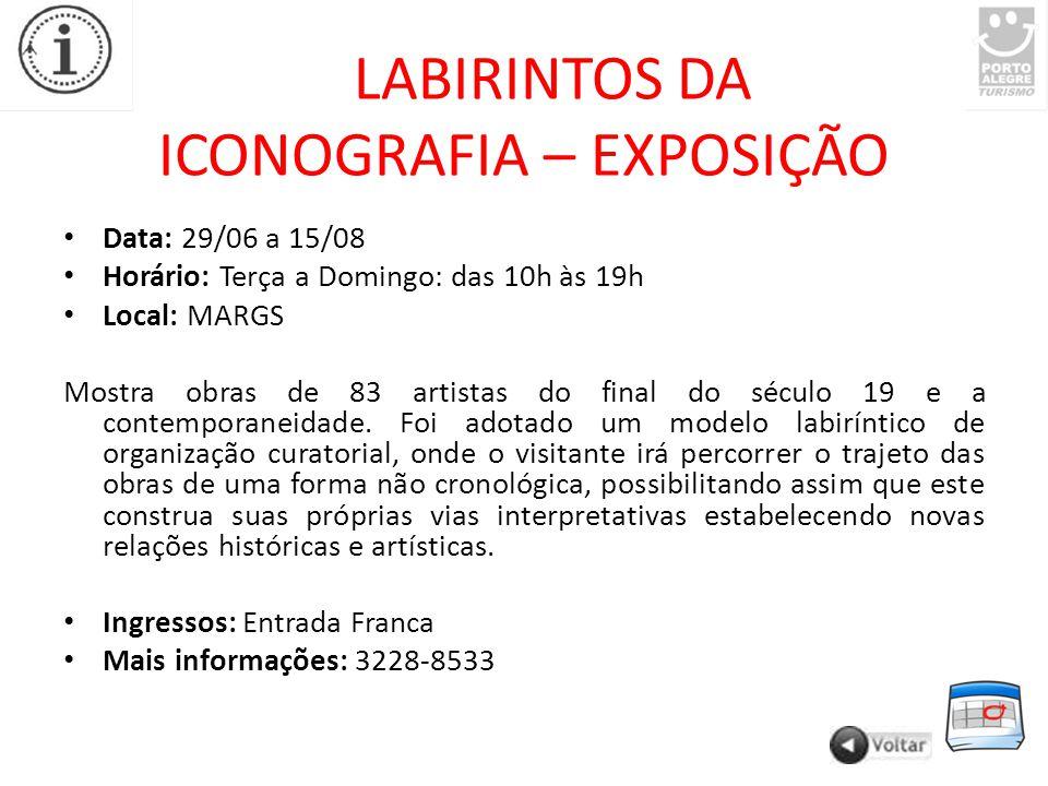 LABIRINTOS DA ICONOGRAFIA – EXPOSIÇÃO Data: 29/06 a 15/08 Horário: Terça a Domingo: das 10h às 19h Local: MARGS Mostra obras de 83 artistas do final do século 19 e a contemporaneidade.