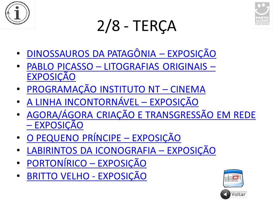 2/8 - TERÇA DINOSSAUROS DA PATAGÔNIA – EXPOSIÇÃO PABLO PICASSO – LITOGRAFIAS ORIGINAIS – EXPOSIÇÃO PABLO PICASSO – LITOGRAFIAS ORIGINAIS – EXPOSIÇÃO PROGRAMAÇÃO INSTITUTO NT – CINEMA A LINHA INCONTORNÁVEL – EXPOSIÇÃO AGORA/ÁGORA CRIAÇÃO E TRANSGRESSÃO EM REDE – EXPOSIÇÃO AGORA/ÁGORA CRIAÇÃO E TRANSGRESSÃO EM REDE – EXPOSIÇÃO O PEQUENO PRÍNCIPE – EXPOSIÇÃO LABIRINTOS DA ICONOGRAFIA – EXPOSIÇÃO PORTONÍRICO – EXPOSIÇÃO BRITTO VELHO - EXPOSIÇÃO