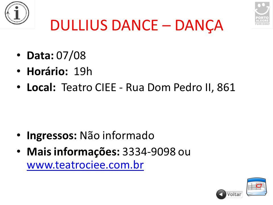 DULLIUS DANCE – DANÇA Data: 07/08 Horário: 19h Local: Teatro CIEE - Rua Dom Pedro II, 861 Ingressos: Não informado Mais informações: 3334-9098 ou www.teatrociee.com.br www.teatrociee.com.br