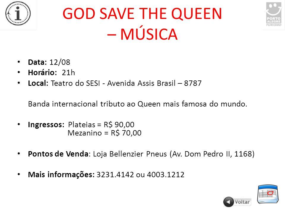 GOD SAVE THE QUEEN – MÚSICA Data: 12/08 Horário: 21h Local: Teatro do SESI - Avenida Assis Brasil – 8787 Banda internacional tributo ao Queen mais famosa do mundo.