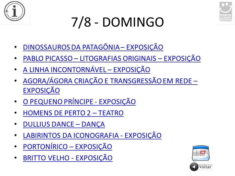 7/8 - DOMINGO DINOSSAUROS DA PATAGÔNIA – EXPOSIÇÃO PABLO PICASSO – LITOGRAFIAS ORIGINAIS – EXPOSIÇÃO A LINHA INCONTORNÁVEL – EXPOSIÇÃO AGORA/ÁGORA CRIAÇÃO E TRANSGRESSÃO EM REDE – EXPOSIÇÃO AGORA/ÁGORA CRIAÇÃO E TRANSGRESSÃO EM REDE – EXPOSIÇÃO O PEQUENO PRÍNCIPE - EXPOSIÇÃO HOMENS DE PERTO 2 – TEATRO DULLIUS DANCE – DANÇA LABIRINTOS DA ICONOGRAFIA - EXPOSIÇÃO PORTONÍRICO – EXPOSIÇÃO BRITTO VELHO - EXPOSIÇÃO