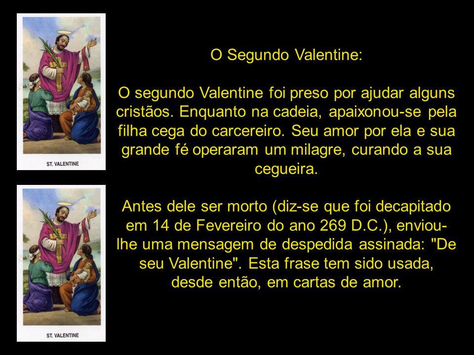 Valentine foi contra o decreto do imperador e casava secretamente os jovens. O padre foi preso e julgado à morte. Valentine morreu em 14 de fevereiro,