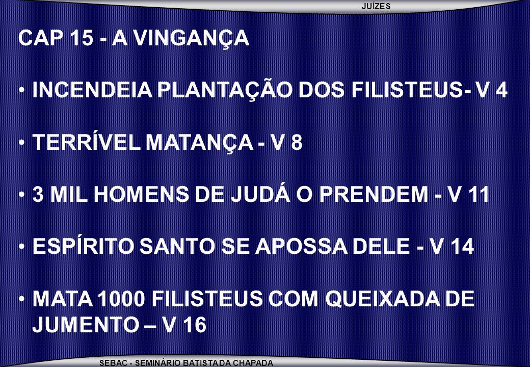 JUÍZES SEBAC - SEMINÁRIO BATISTA DA CHAPADA CAP 15 - A VINGANÇA INCENDEIA PLANTAÇÃO DOS FILISTEUS- V 4 TERRÍVEL MATANÇA - V 8 3 MIL HOMENS DE JUDÁ O PRENDEM - V 11 ESPÍRITO SANTO SE APOSSA DELE - V 14 MATA 1000 FILISTEUS COM QUEIXADA DE JUMENTO – V 16