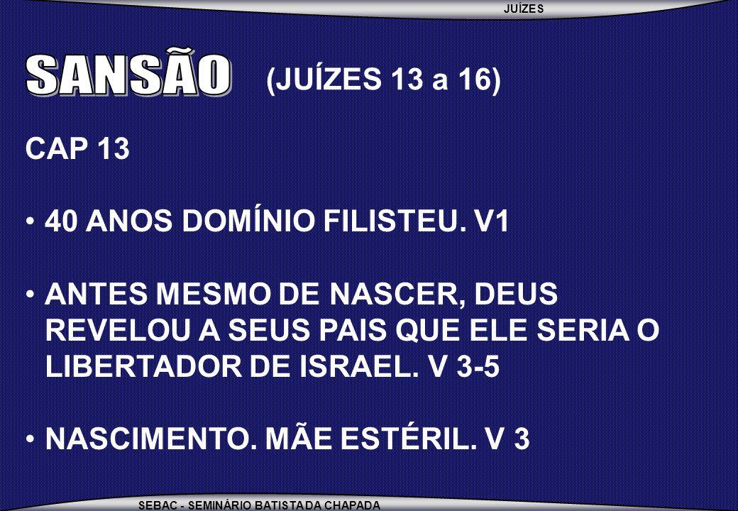 JUÍZES SEBAC - SEMINÁRIO BATISTA DA CHAPADA CAP 13 40 ANOS DOMÍNIO FILISTEU.