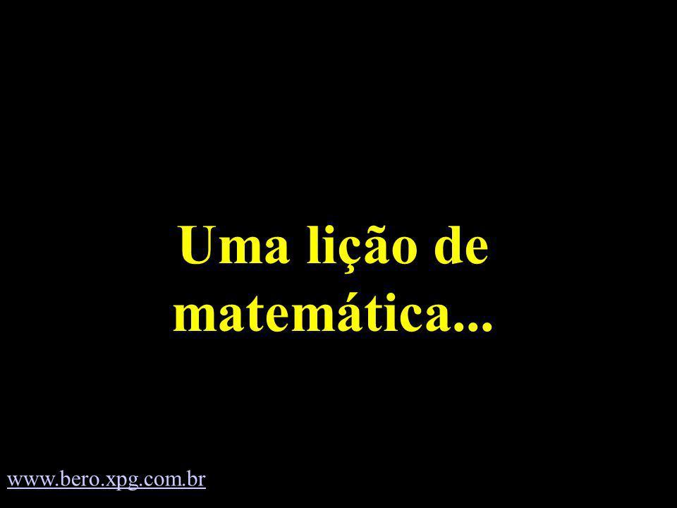 Uma lição de matemática... www.bero.xpg.com.br