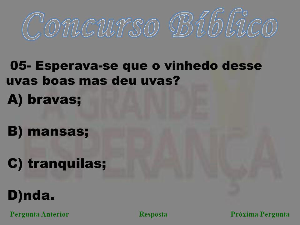 Próxima PerguntaPergunta AnteriorResposta 05- Esperava-se que o vinhedo desse uvas boas mas deu uvas? A) bravas; B) mansas; C) tranquilas; D)nda.