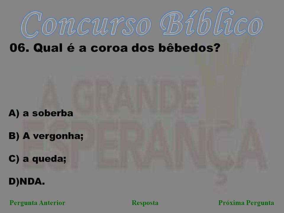 Próxima PerguntaPergunta AnteriorResposta 06. Qual é a coroa dos bêbedos? A) a soberba B) A vergonha; C) a queda; D)NDA.