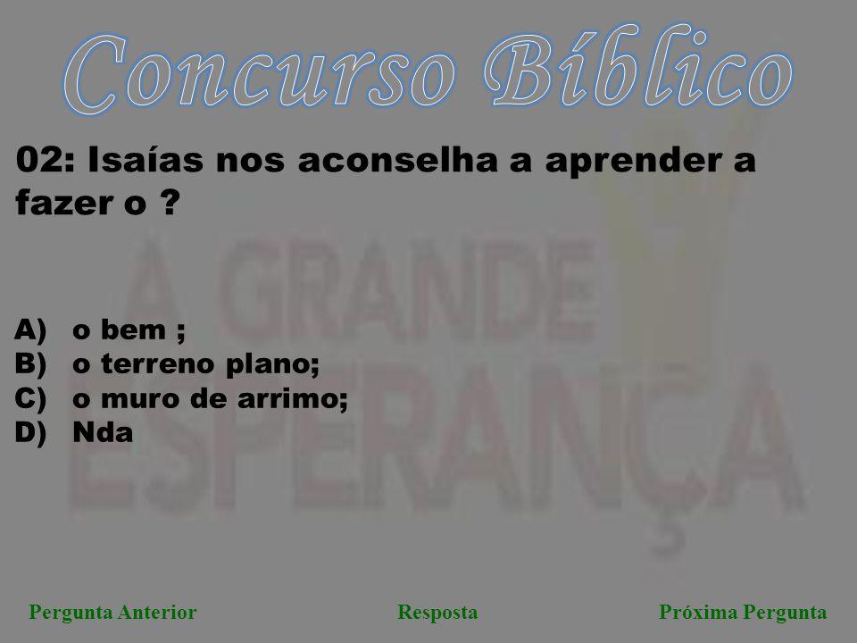 Pergunta AnteriorRespostaPróxima Pergunta 02: Isaías nos aconselha a aprender a fazer o ? A) o bem ; B) o terreno plano; C) o muro de arrimo; D) Nda