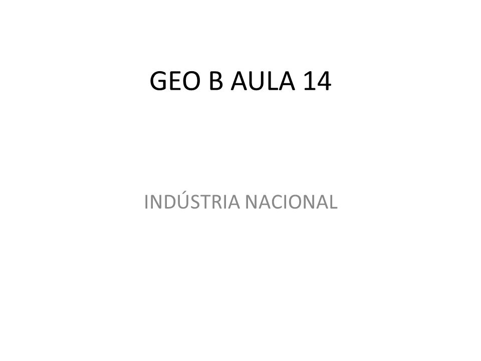 GEO B AULA 14 INDÚSTRIA NACIONAL
