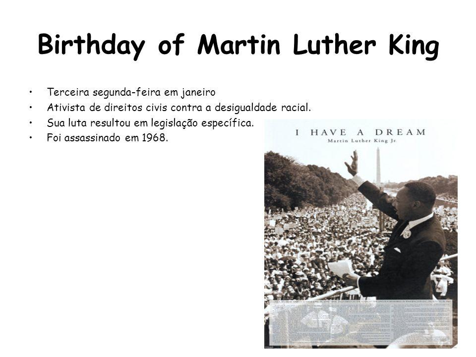 Birthday of Martin Luther King Terceira segunda-feira em janeiro Ativista de direitos civis contra a desigualdade racial. Sua luta resultou em legisla