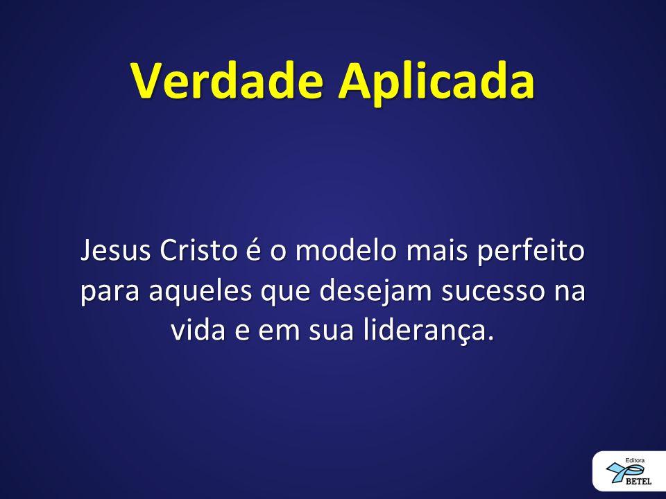 Verdade Aplicada Jesus Cristo é o modelo mais perfeito para aqueles que desejam sucesso na vida e em sua liderança.