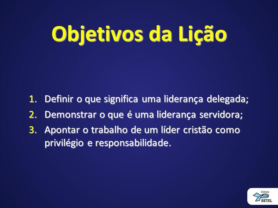 Objetivos da Lição 1.Definir o que significa uma liderança delegada; 2.Demonstrar o que é uma liderança servidora; 3.Apontar o trabalho de um líder cr