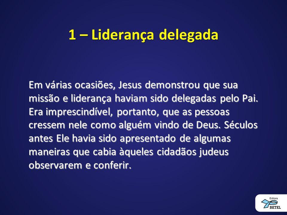 1 – Liderança delegada Em várias ocasiões, Jesus demonstrou que sua missão e liderança haviam sido delegadas pelo Pai. Era imprescindível, portanto, q