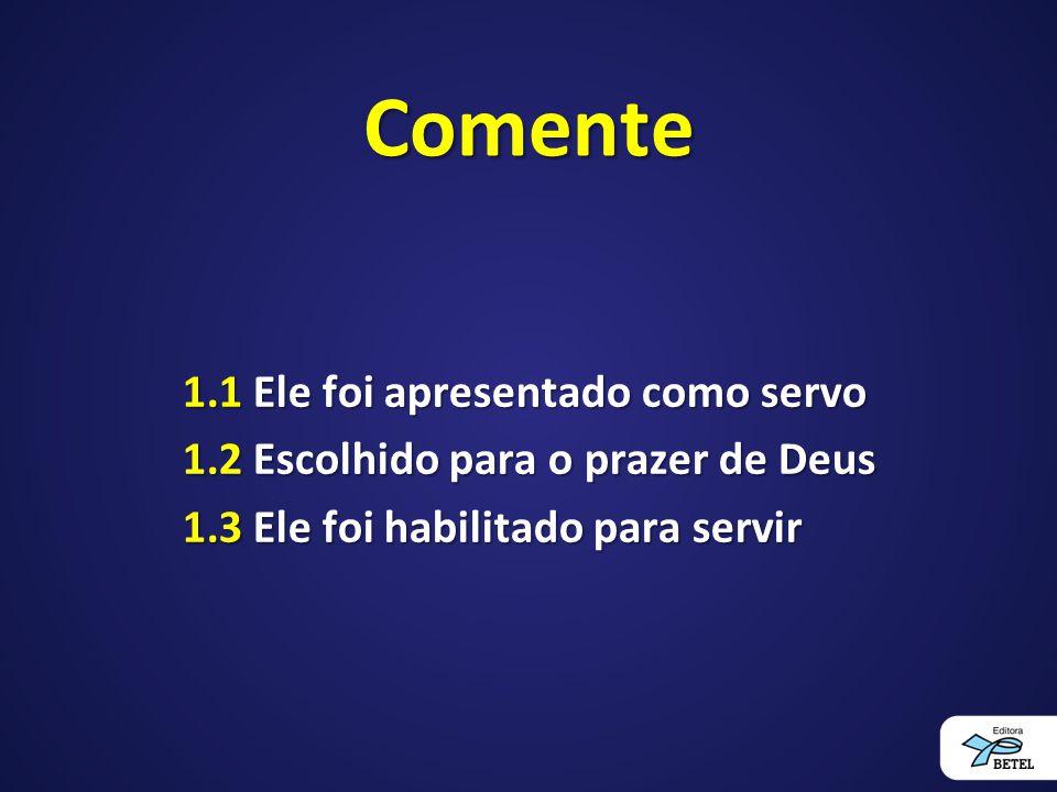 Comente 1.1 Ele foi apresentado como servo 1.2 Escolhido para o prazer de Deus 1.3 Ele foi habilitado para servir