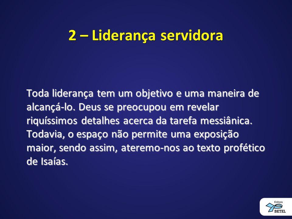 2 – Liderança servidora Toda liderança tem um objetivo e uma maneira de alcançá-lo. Deus se preocupou em revelar riquíssimos detalhes acerca da tarefa