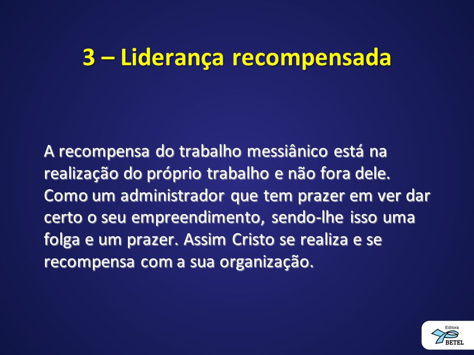 3 – Liderança recompensada A recompensa do trabalho messiânico está na realização do próprio trabalho e não fora dele. Como um administrador que tem p