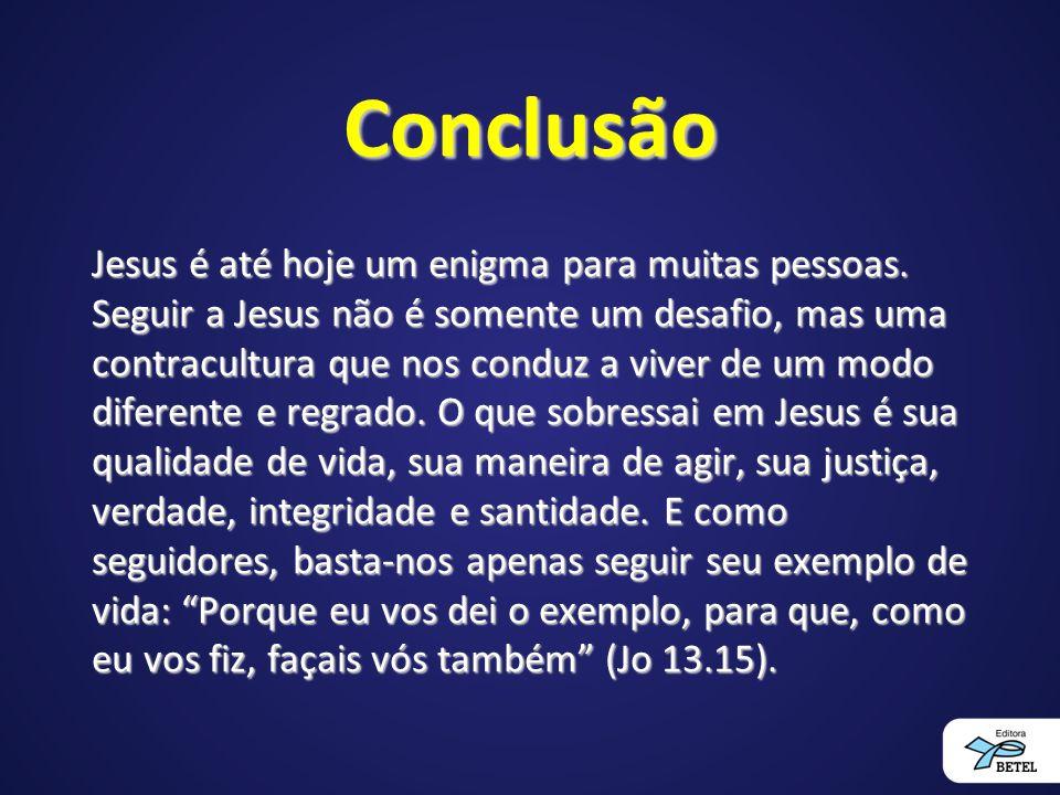 Conclusão Jesus é até hoje um enigma para muitas pessoas. Seguir a Jesus não é somente um desafio, mas uma contracultura que nos conduz a viver de um