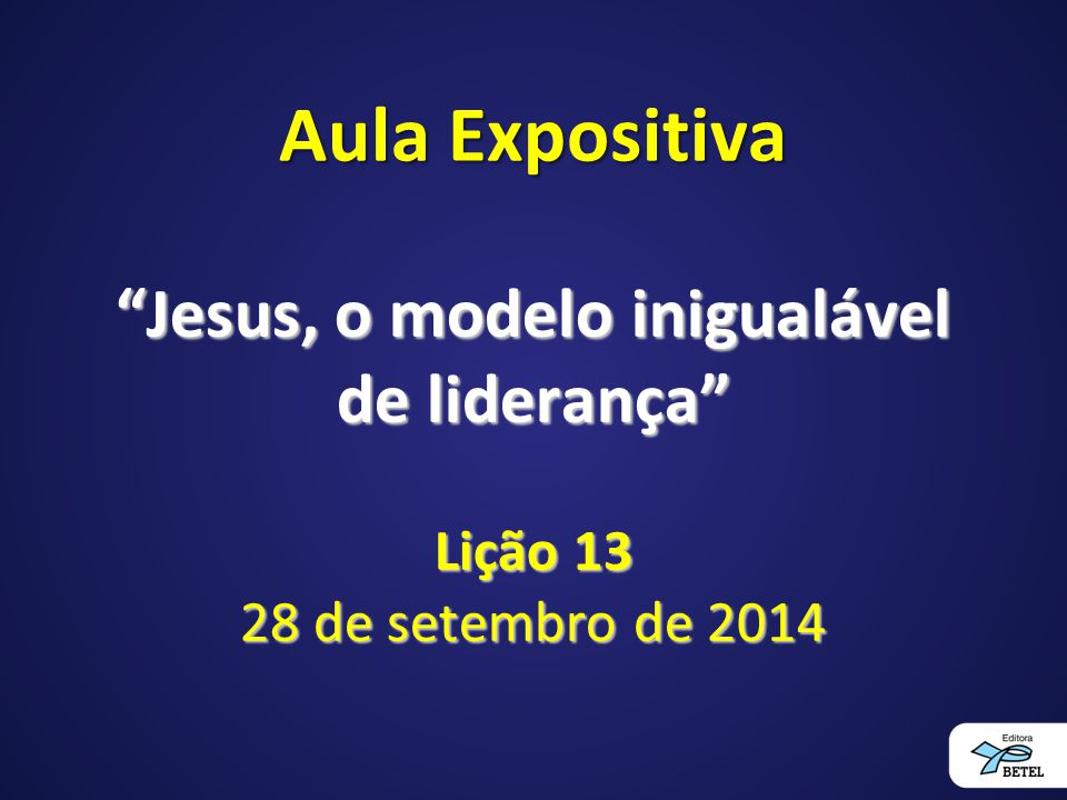 """Aula Expositiva """"Jesus, o modelo inigualável de liderança"""" Lição 13 28 de setembro de 2014"""