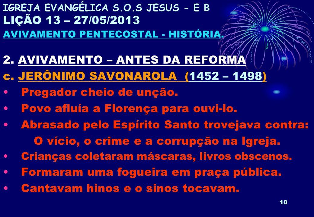10 2. AVIVAMENTO – ANTES DA REFORMA c. JERÔNIMO SAVONAROLA (1452 – 1498) Pregador cheio de unção. Povo afluía a Florença para ouvi-lo. Abrasado pelo E