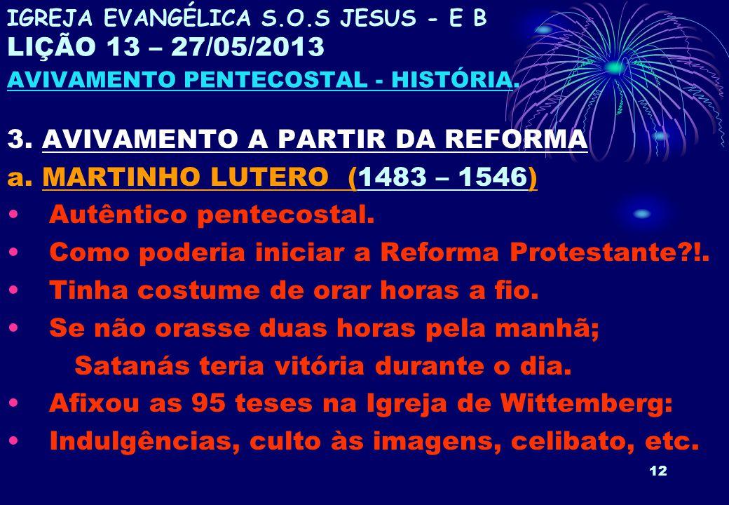 12 3. AVIVAMENTO A PARTIR DA REFORMA a. MARTINHO LUTERO (1483 – 1546) Autêntico pentecostal. Como poderia iniciar a Reforma Protestante?!. Tinha costu