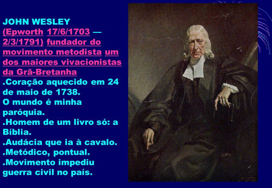 20 JOHN WESLEY (Epworth 17/6/1703 — 2/3/1791) fundador do movimento metodista um dos maiores vivacionistas da Grã-Bretanha.Coração aquecido em 24 de m