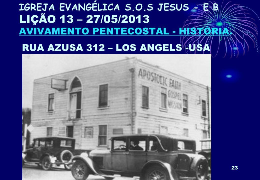 23 IGREJA EVANGÉLICA S.O.S JESUS - E B LIÇÃO 13 – 27/05/2013 AVIVAMENTO PENTECOSTAL - HISTÓRIA. RUA AZUSA 312 – LOS ANGELS -USA
