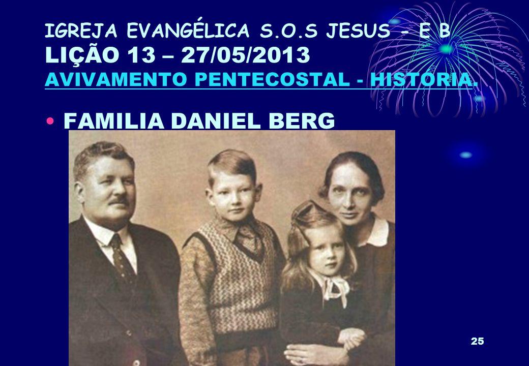 25 IGREJA EVANGÉLICA S.O.S JESUS - E B LIÇÃO 13 – 27/05/2013 AVIVAMENTO PENTECOSTAL - HISTÓRIA. FAMILIA DANIEL BERG