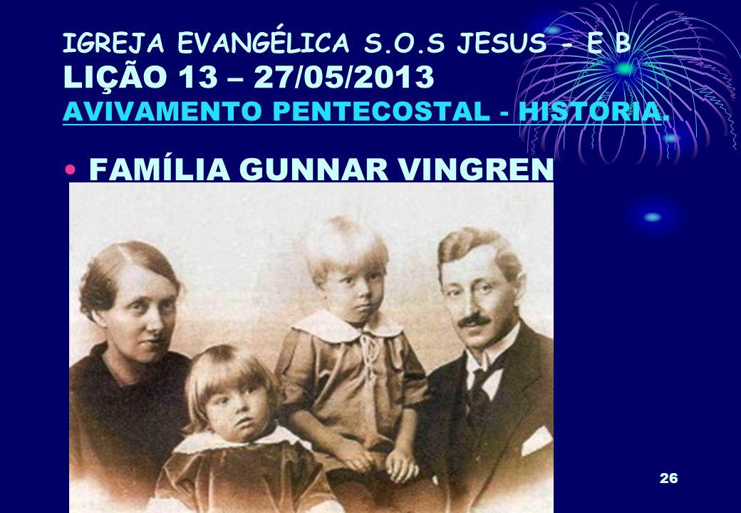 26 IGREJA EVANGÉLICA S.O.S JESUS - E B LIÇÃO 13 – 27/05/2013 AVIVAMENTO PENTECOSTAL - HISTÓRIA. FAMÍLIA GUNNAR VINGREN